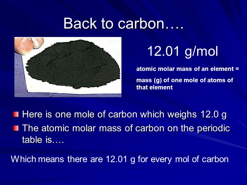 Back to carbon…. 12.01 g/mol. atomic molar mass of an element = mass (g) of one mole of atoms of that element.