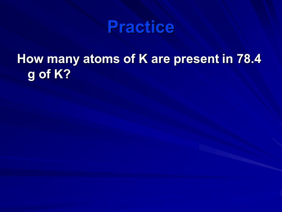 Practice How many atoms of K are present in 78.4 g of K