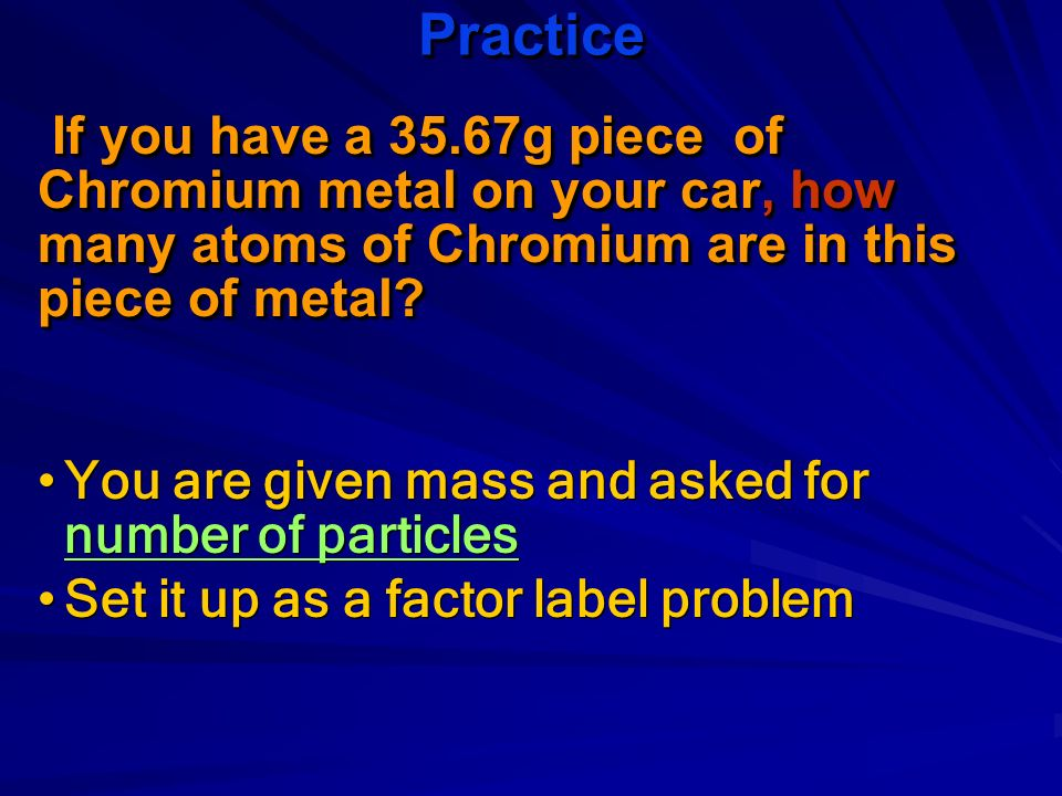 Practice If you have a 35.67g piece of Chromium metal on your car, how many atoms of Chromium are in this piece of metal