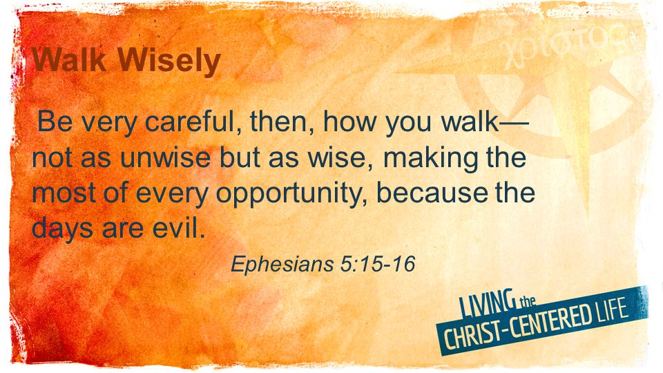 Walk Wisely Be very careful, then, how you walk—not as unwise but as wise, making the most of every opportunity, because the days are evil.