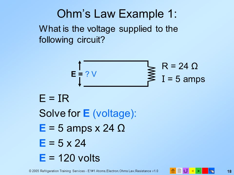 Ohm's Law Example 1: E = IR Solve for E (voltage): E = 5 amps x 24 Ω