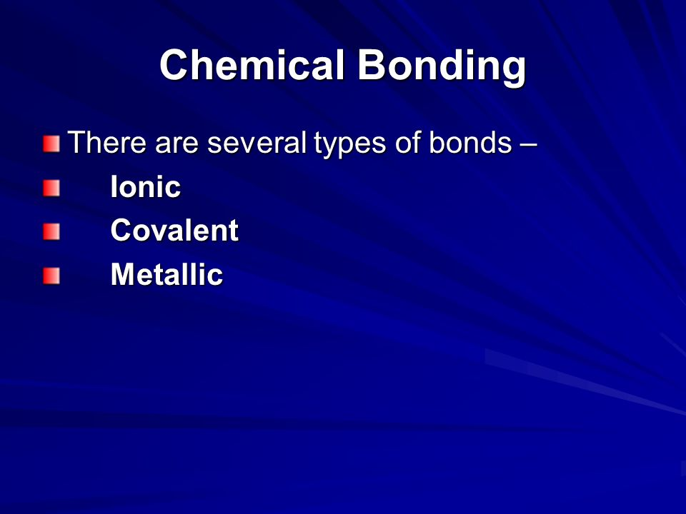 Chemical Bonding There are several types of bonds – Ionic Covalent