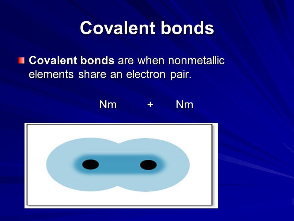 Covalent bonds Covalent bonds are when nonmetallic elements share an electron pair. Nm + Nm