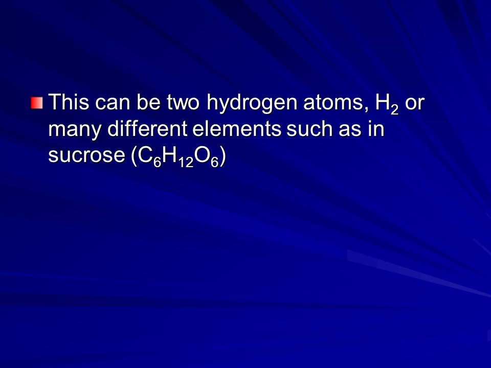This can be two hydrogen atoms, H2 or many different elements such as in sucrose (C6H12O6)