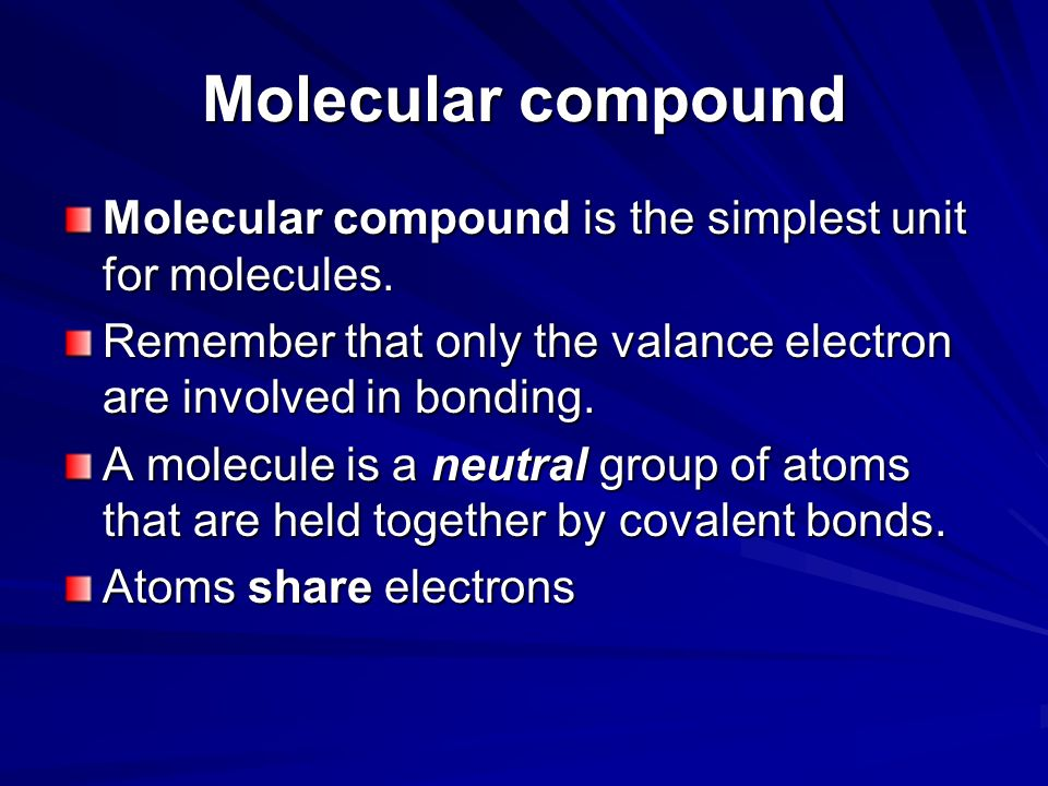 Molecular compound Molecular compound is the simplest unit for molecules. Remember that only the valance electron are involved in bonding.