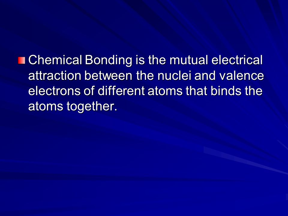 Chemical Bonding is the mutual electrical attraction between the nuclei and valence electrons of different atoms that binds the atoms together.