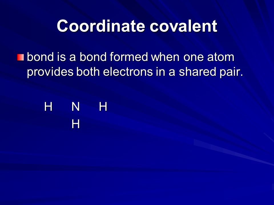 Coordinate covalent bond is a bond formed when one atom provides both electrons in a shared pair. H N H.