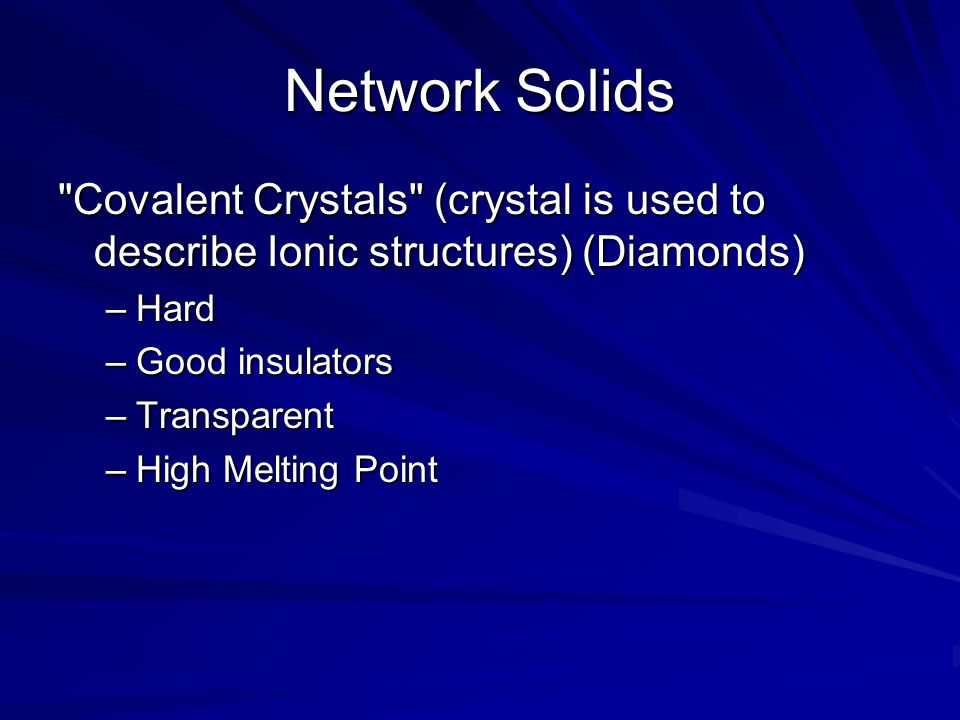 Network Solids Covalent Crystals (crystal is used to describe Ionic structures) (Diamonds) Hard.
