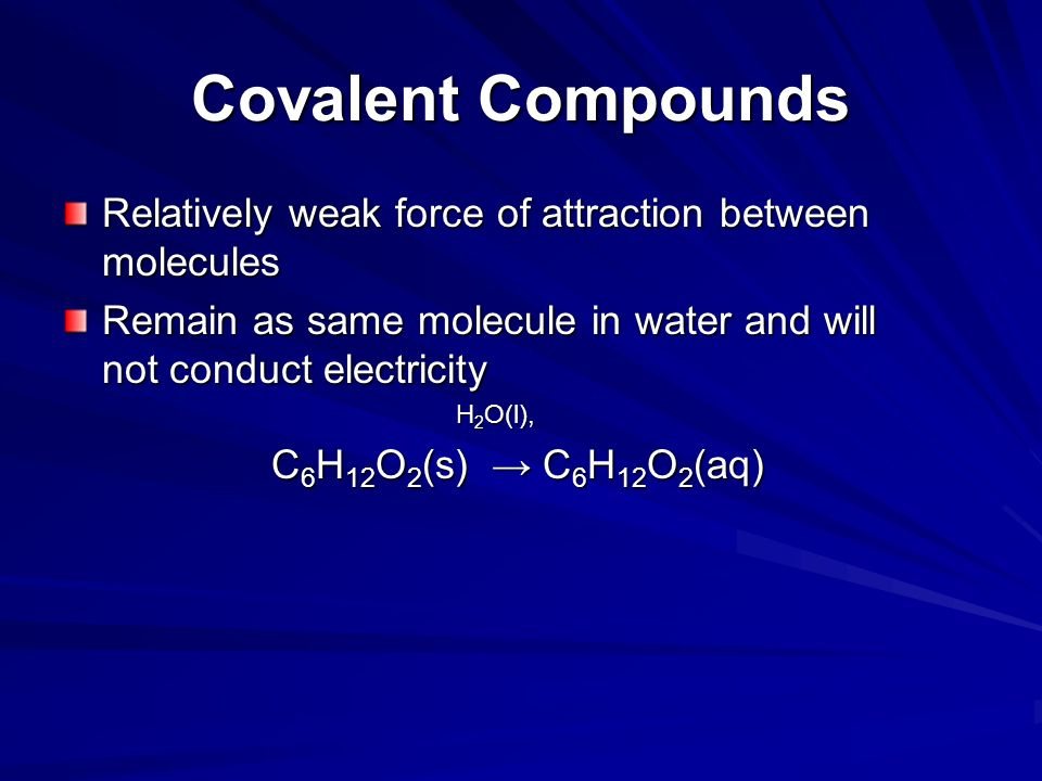 Covalent Compounds Relatively weak force of attraction between molecules. Remain as same molecule in water and will not conduct electricity.