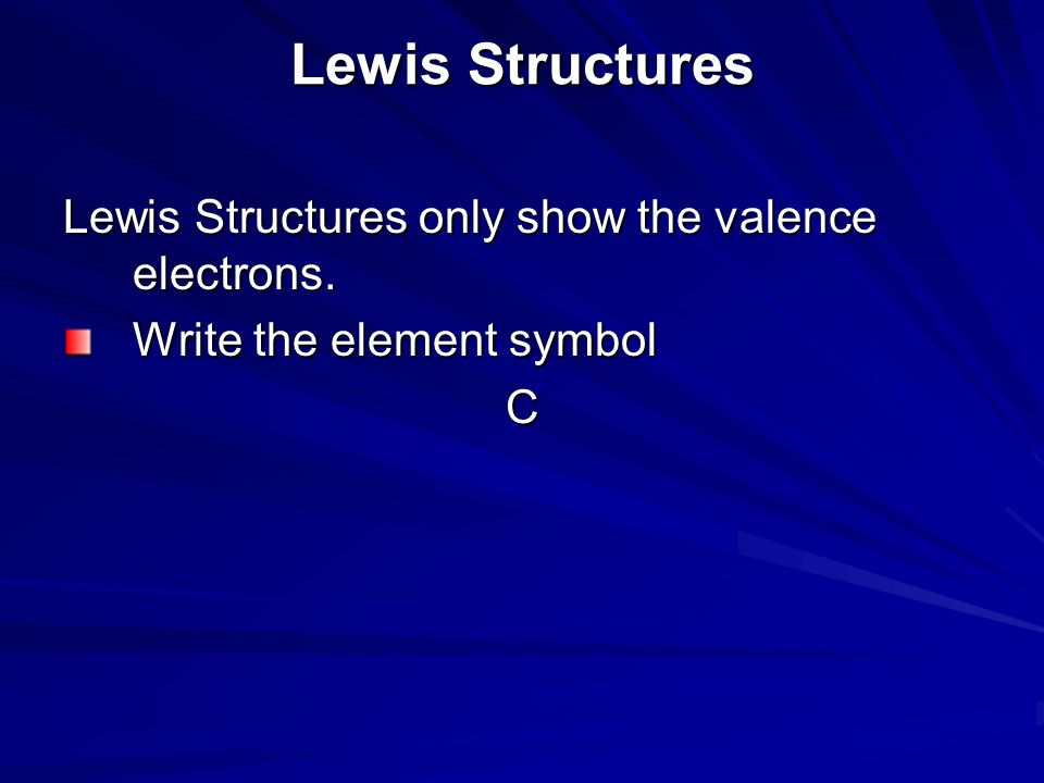 Lewis Structures Lewis Structures only show the valence electrons.