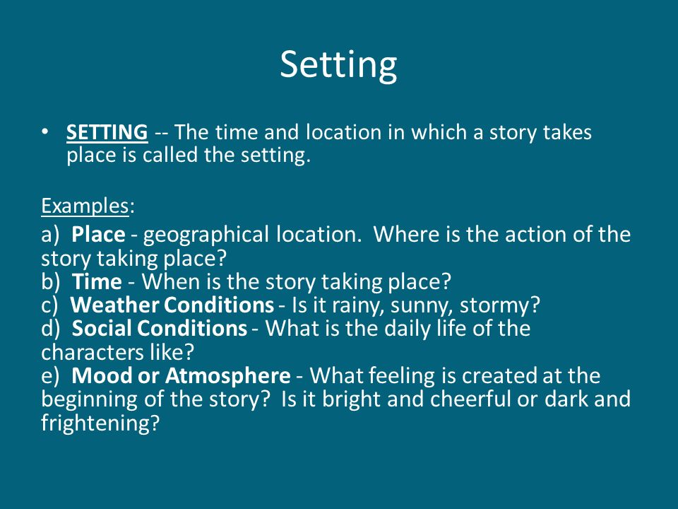 Setting SETTING -- The time and location in which a story takes place is called the setting. Examples: