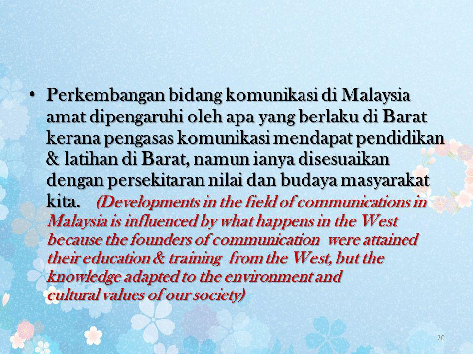 Perkembangan bidang komunikasi di Malaysia amat dipengaruhi oleh apa yang berlaku di Barat kerana pengasas komunikasi mendapat pendidikan & latihan di Barat, namun ianya disesuaikan dengan persekitaran nilai dan budaya masyarakat kita.