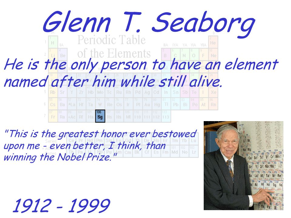 Glenn T. Seaborg He is the only person to have an element named after him while still alive.