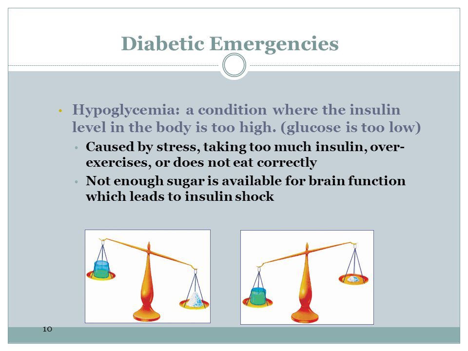 Diabetic Emergencies Hypoglycemia: a condition where the insulin level in the body is too high. (glucose is too low)
