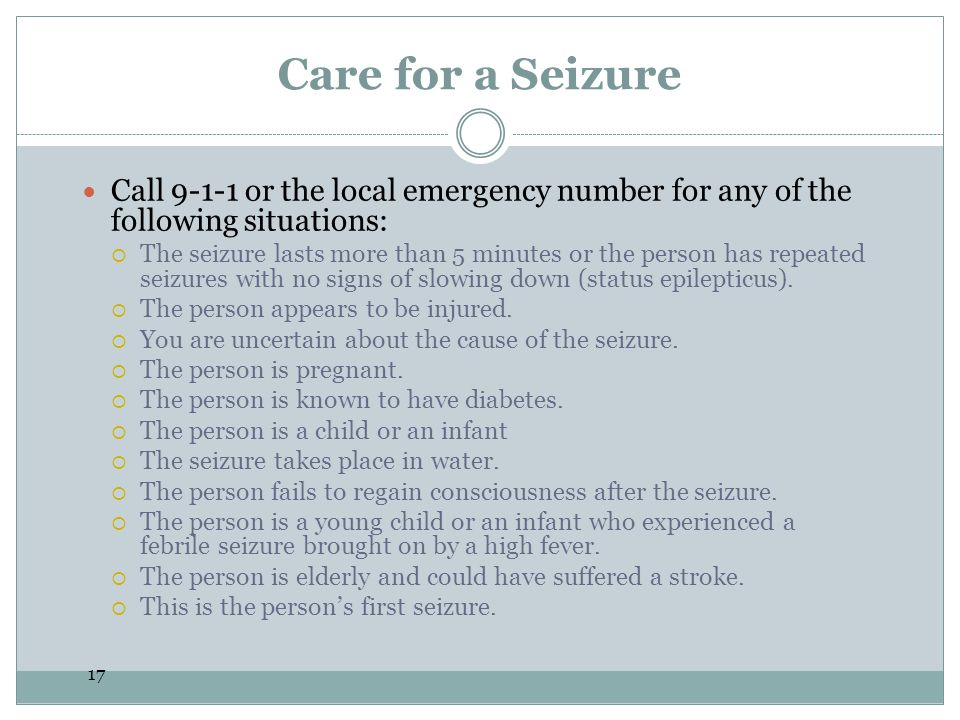 Care for a Seizure Call 9-1-1 or the local emergency number for any of the following situations: