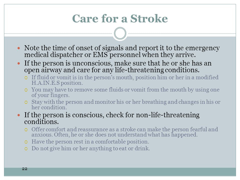 Care for a Stroke Note the time of onset of signals and report it to the emergency medical dispatcher or EMS personnel when they arrive.