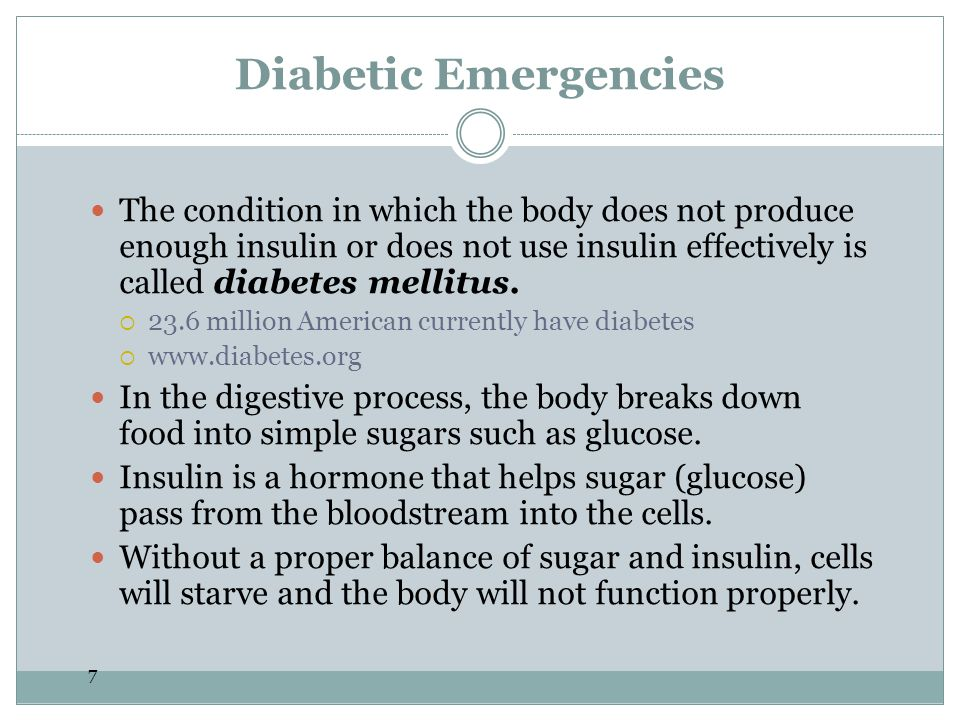 Diabetic Emergencies The condition in which the body does not produce enough insulin or does not use insulin effectively is called diabetes mellitus.