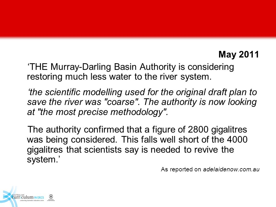 May 2011 'THE Murray-Darling Basin Authority is considering restoring much less water to the river system.
