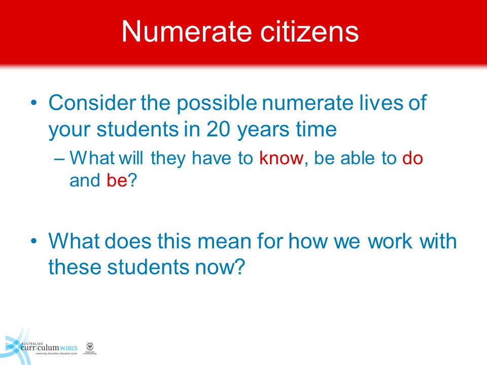 Numerate citizens Consider the possible numerate lives of your students in 20 years time. What will they have to know, be able to do and be