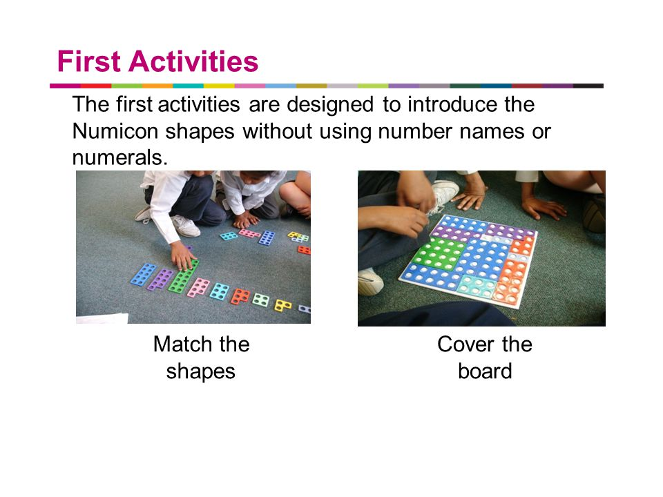 First Activities The first activities are designed to introduce the Numicon shapes without using number names or numerals.
