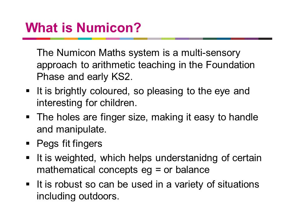 What is Numicon The Numicon Maths system is a multi-sensory approach to arithmetic teaching in the Foundation Phase and early KS2.