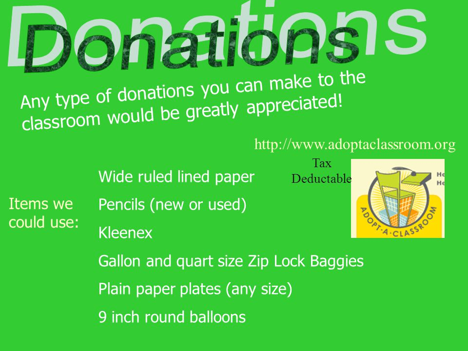 Donations Any type of donations you can make to the classroom would be greatly appreciated! http://www.adoptaclassroom.org.