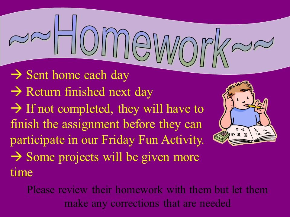 ~~Homework~~  Sent home each day  Return finished next day