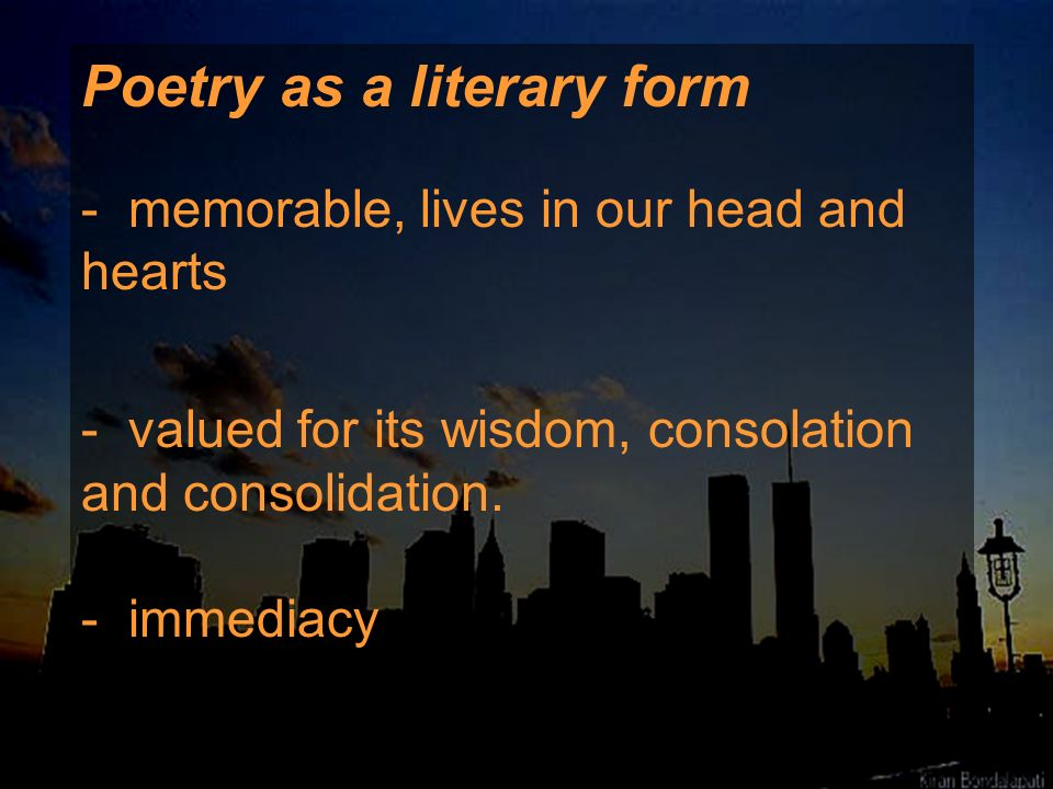 Poetry as a literary form - memorable, lives in our head and hearts