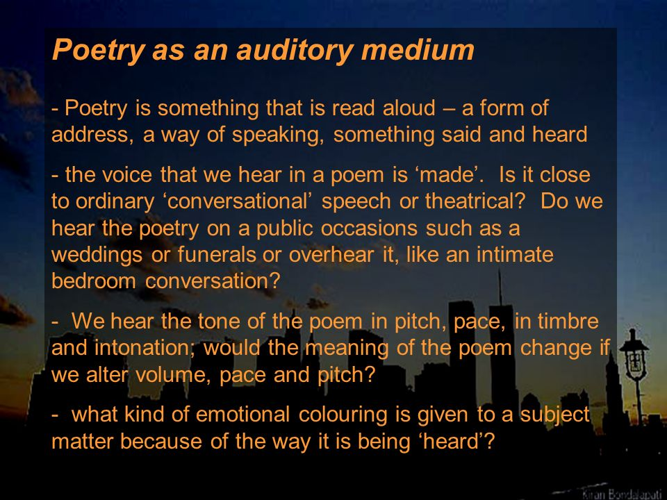 Poetry as an auditory medium - Poetry is something that is read aloud – a form of address, a way of speaking, something said and heard