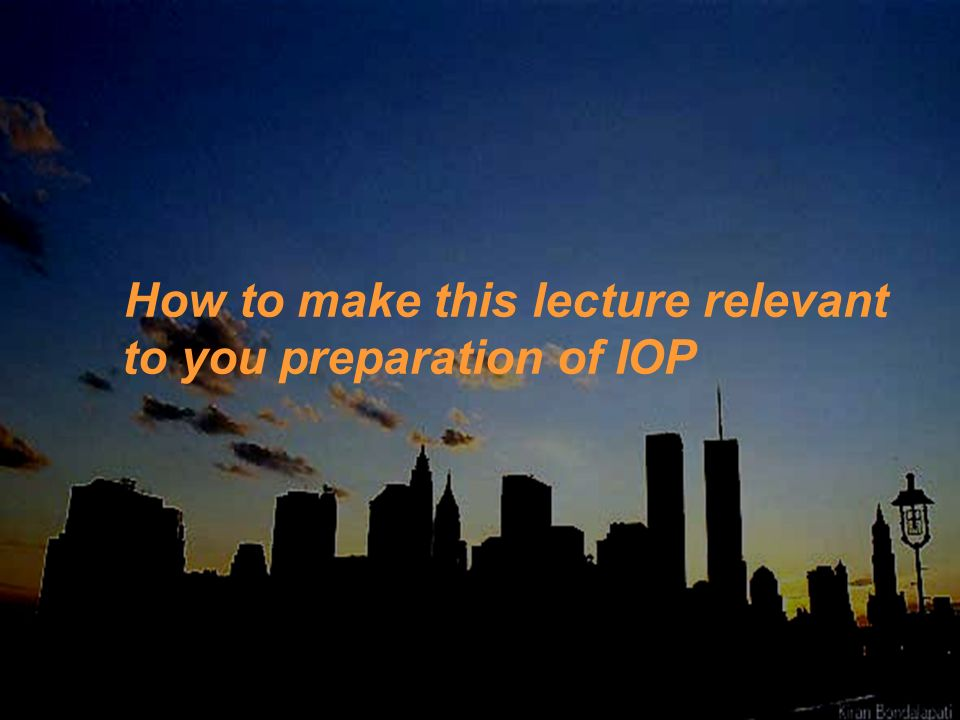 How to make this lecture relevant to you preparation of IOP