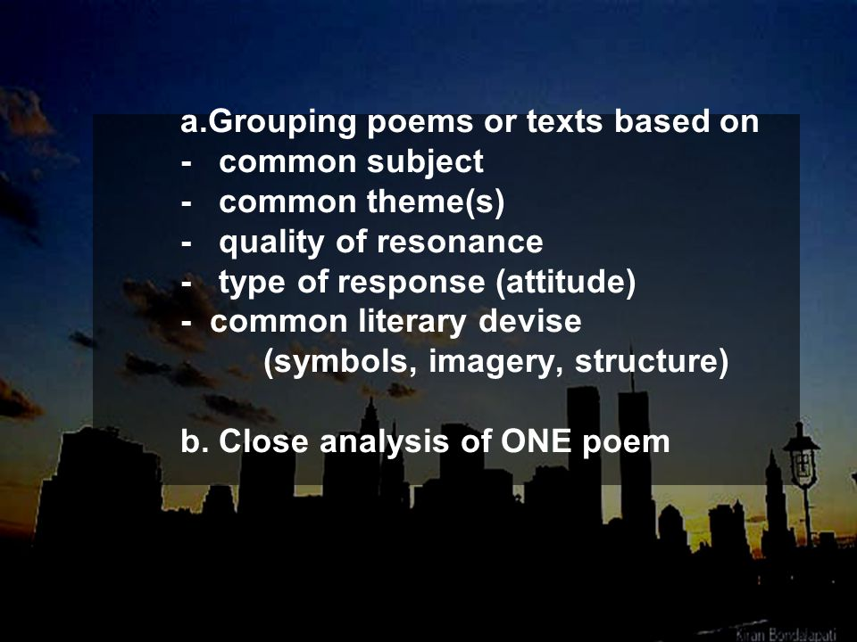 Grouping poems or texts based on - common subject - common theme(s) - quality of resonance - type of response (attitude) - common literary devise (symbols, imagery, structure) b.