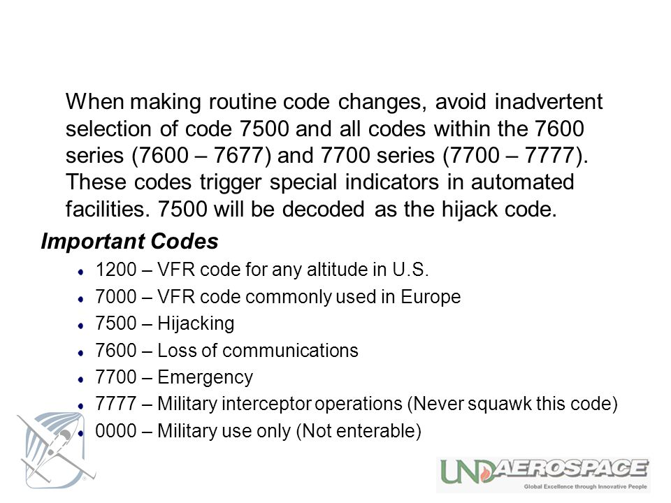 When making routine code changes, avoid inadvertent selection of code 7500 and all codes within the 7600 series (7600 – 7677) and 7700 series (7700 – 7777). These codes trigger special indicators in automated facilities. 7500 will be decoded as the hijack code.
