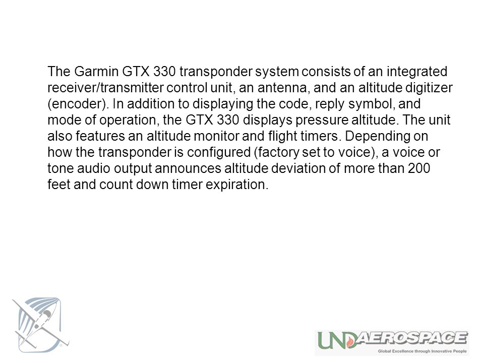 The Garmin GTX 330 transponder system consists of an integrated receiver/transmitter control unit, an antenna, and an altitude digitizer (encoder).