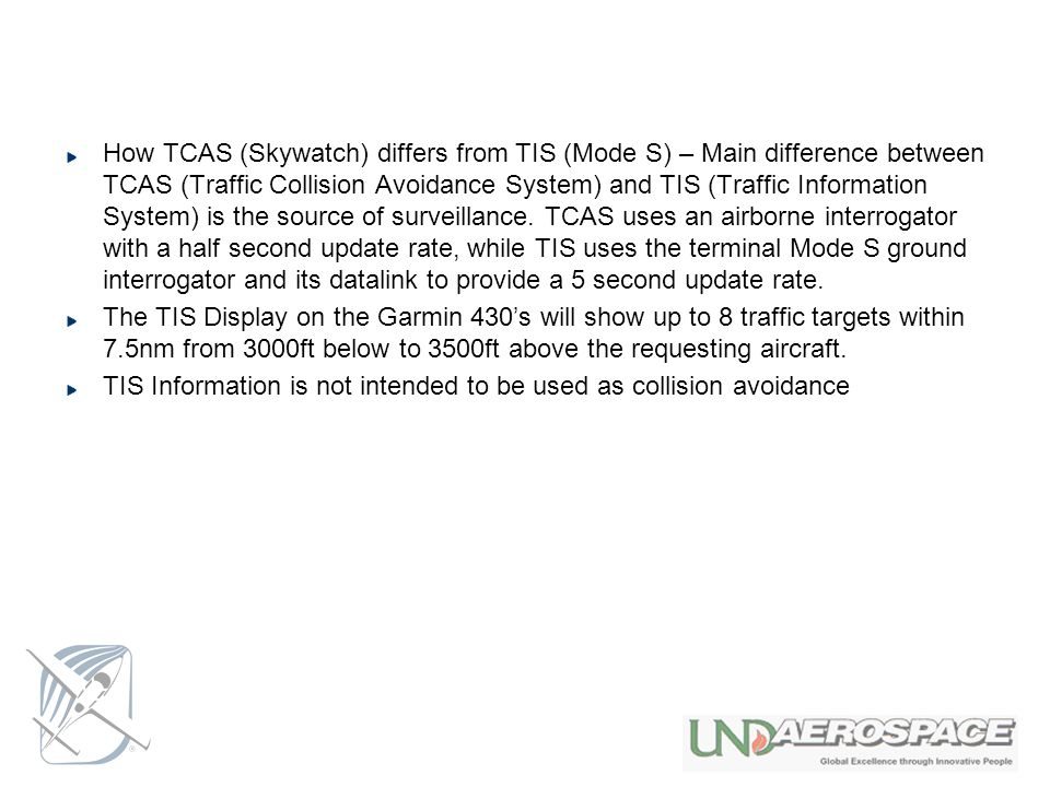 How TCAS (Skywatch) differs from TIS (Mode S) – Main difference between TCAS (Traffic Collision Avoidance System) and TIS (Traffic Information System) is the source of surveillance. TCAS uses an airborne interrogator with a half second update rate, while TIS uses the terminal Mode S ground interrogator and its datalink to provide a 5 second update rate.