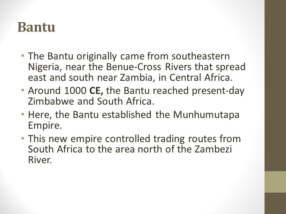 Bantu The Bantu originally came from southeastern Nigeria, near the Benue-Cross Rivers that spread east and south near Zambia, in Central Africa.