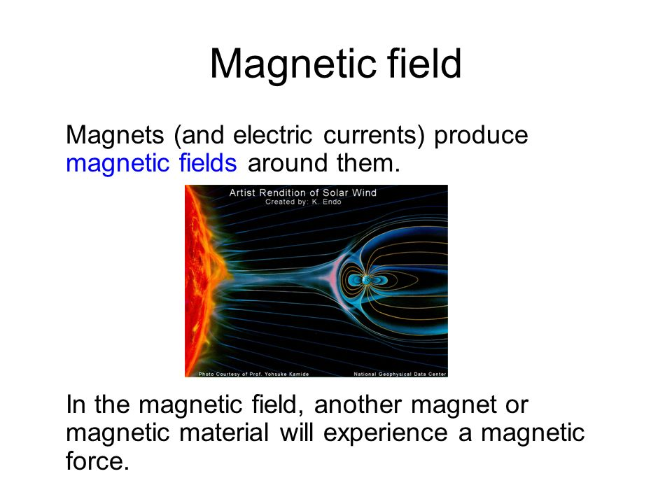 Magnetic field Magnets (and electric currents) produce magnetic fields around them.