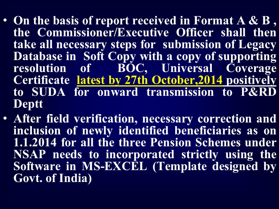 On the basis of report received in Format A & B , the Commissioner/Executive Officer shall then take all necessary steps for submission of Legacy Database in Soft Copy with a copy of supporting resolution of BOC, Universal Coverage Certificate latest by 27th October,2014 positively to SUDA for onward transmission to P&RD Deptt