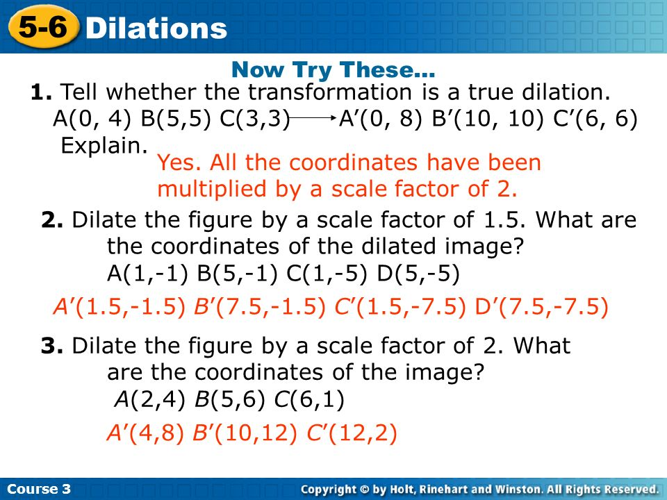 Now Try These… 1. Tell whether the transformation is a true dilation. A(0, 4) B(5,5) C(3,3) A'(0, 8) B'(10, 10) C'(6, 6)