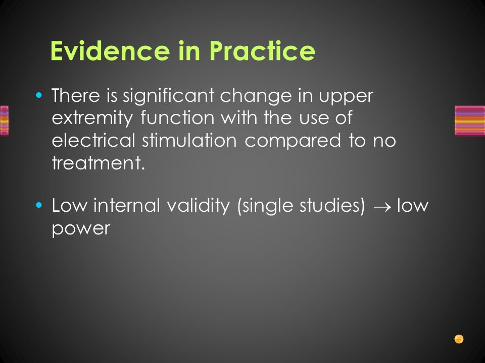 Evidence in Practice There is significant change in upper extremity function with the use of electrical stimulation compared to no treatment.
