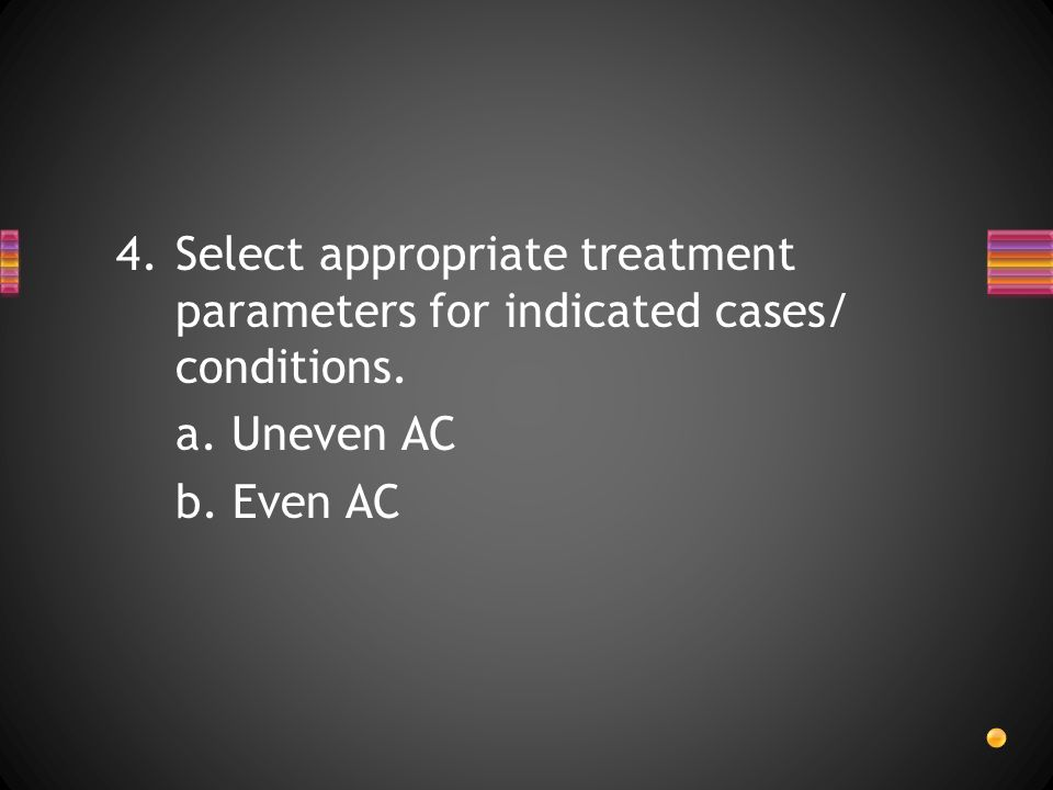 Select appropriate treatment parameters for indicated cases/ conditions.