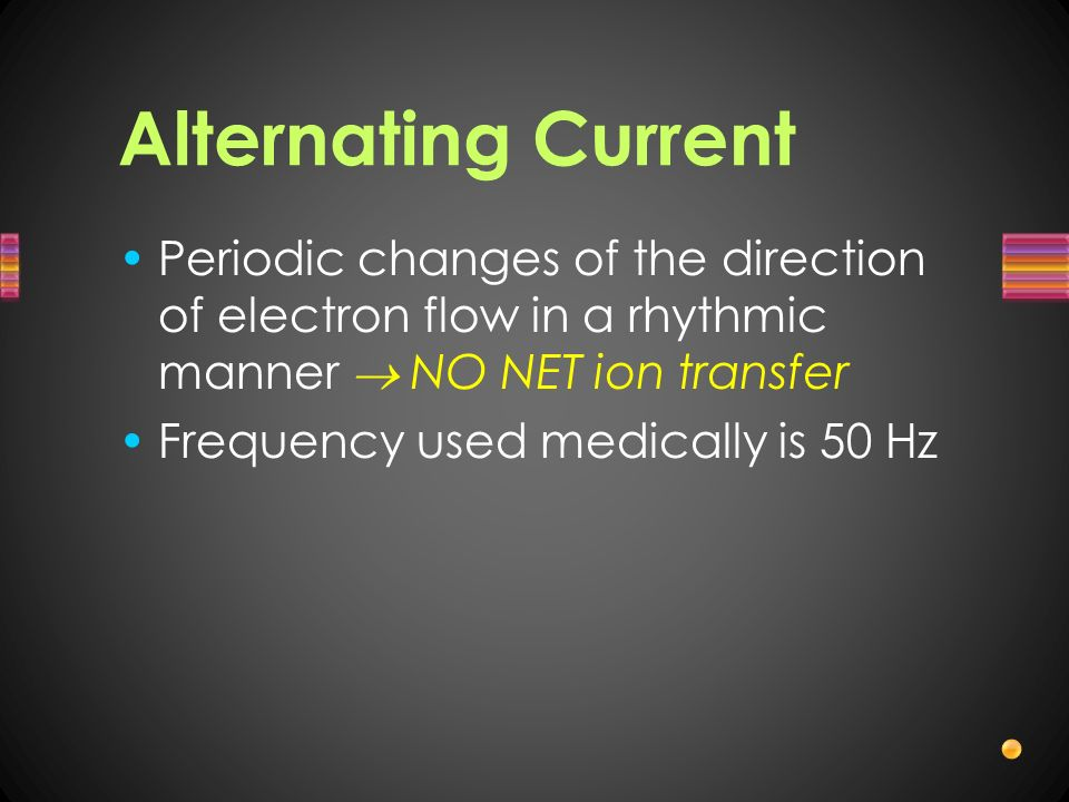 Alternating Current Periodic changes of the direction of electron flow in a rhythmic manner  NO NET ion transfer.