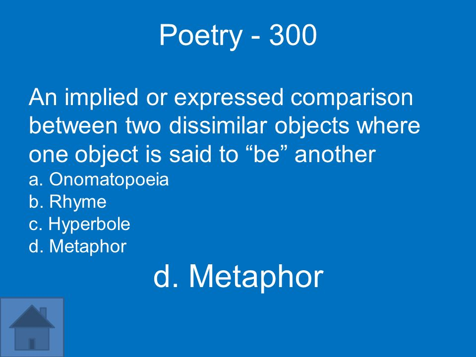 Poetry - 300 An implied or expressed comparison between two dissimilar objects where one object is said to be another.