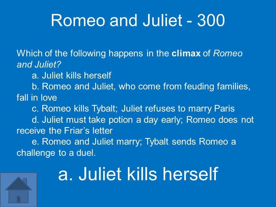 Romeo and Juliet - 300 Which of the following happens in the climax of Romeo and Juliet a. Juliet kills herself.