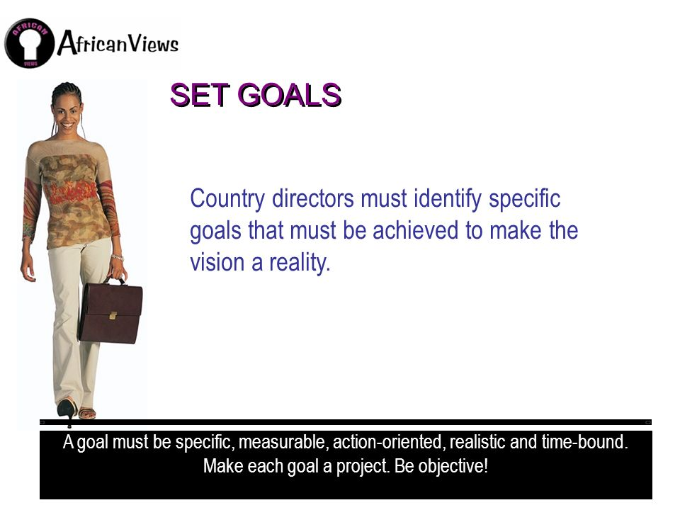 SET GOALS Country directors must identify specific goals that must be achieved to make the vision a reality.