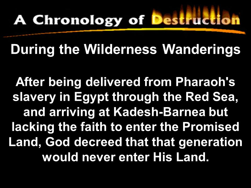 During the Wilderness Wanderings After being delivered from Pharaoh s slavery in Egypt through the Red Sea, and arriving at Kadesh-Barnea but lacking the faith to enter the Promised Land, God decreed that that generation would never enter His Land.