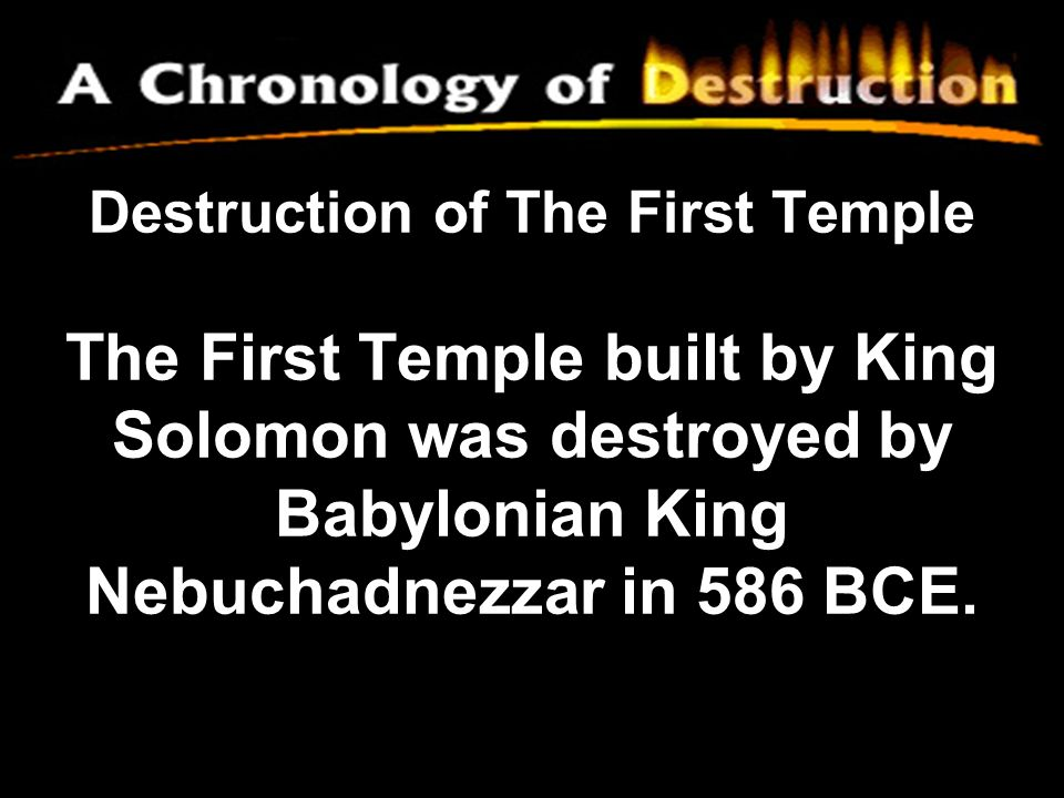 Destruction of The First Temple The First Temple built by King Solomon was destroyed by Babylonian King Nebuchadnezzar in 586 BCE.