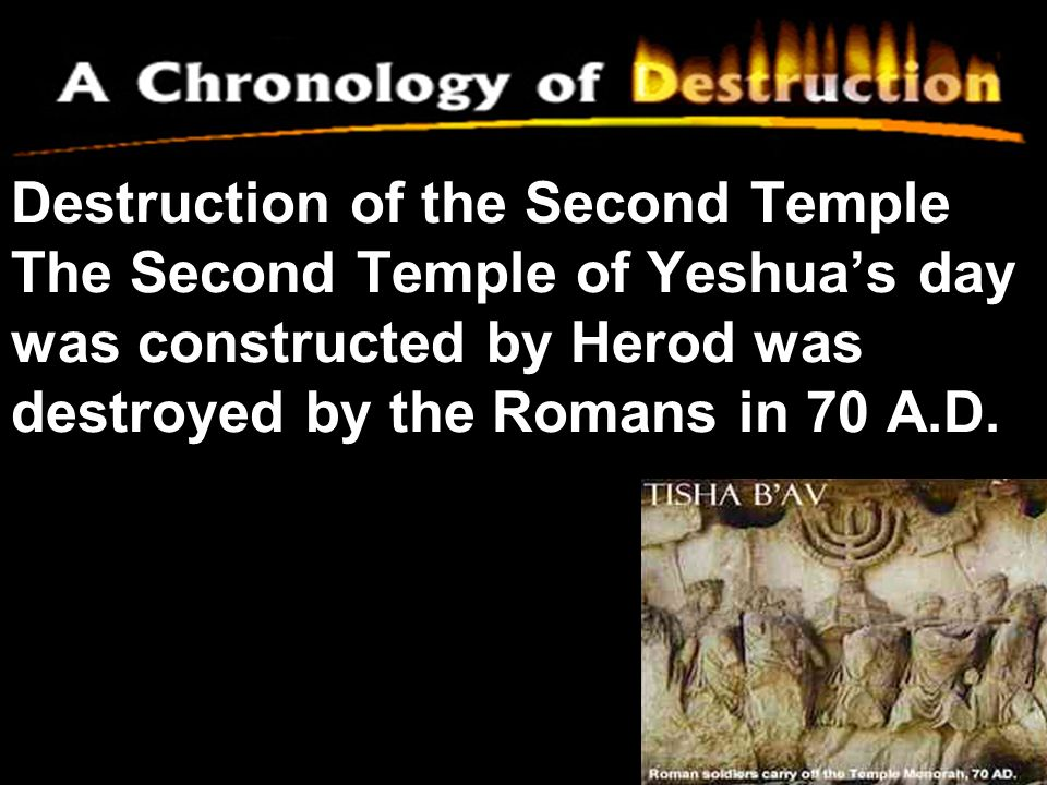 Destruction of the Second Temple The Second Temple of Yeshua's day was constructed by Herod was destroyed by the Romans in 70 A.D.