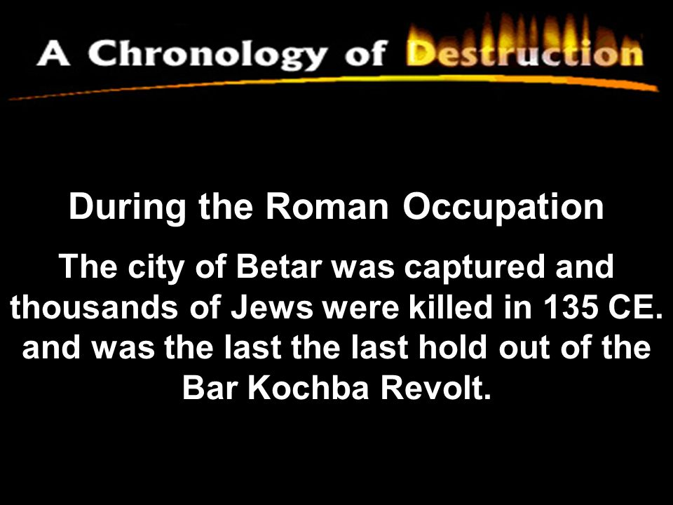 During the Roman Occupation The city of Betar was captured and thousands of Jews were killed in 135 CE.