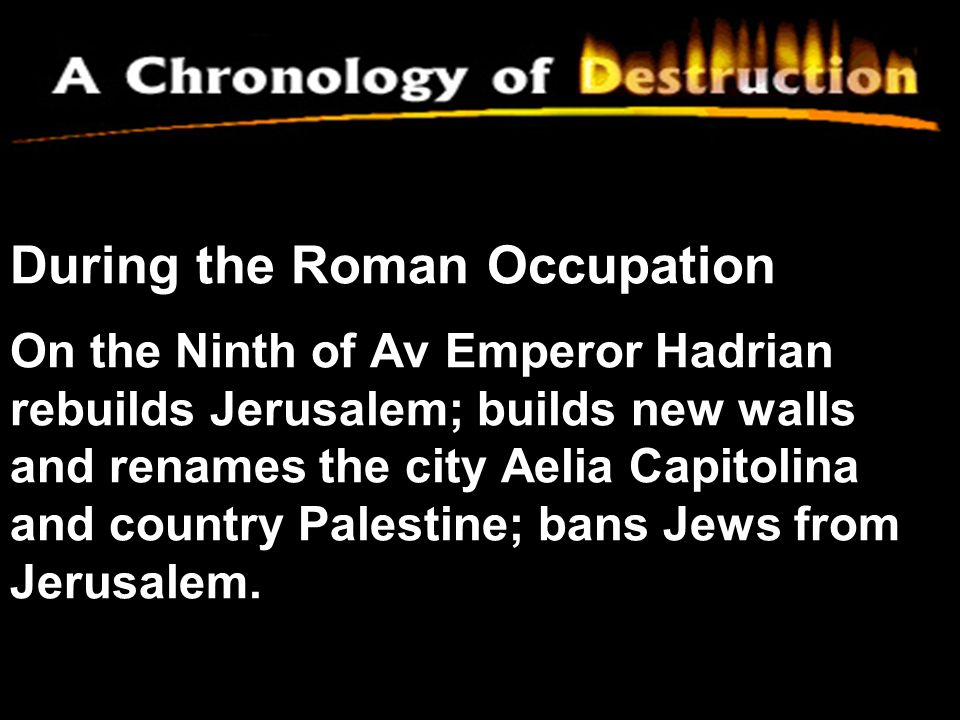 During the Roman Occupation On the Ninth of Av Emperor Hadrian rebuilds Jerusalem; builds new walls and renames the city Aelia Capitolina and country Palestine; bans Jews from Jerusalem.