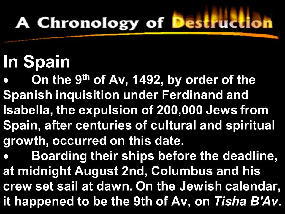 In Spain · On the 9th of Av, 1492, by order of the Spanish inquisition under Ferdinand and Isabella, the expulsion of 200,000 Jews from Spain, after centuries of cultural and spiritual growth, occurred on this date.
